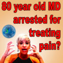 80 Year Old MD, Practicing Medicine for 42 years, is Arrested and Put in Jail for Treating Pain